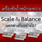 เครื่องชั่งน้ำหนักระหว่าง Scale กับ Balance แตกต่างกันอย่างไร?
